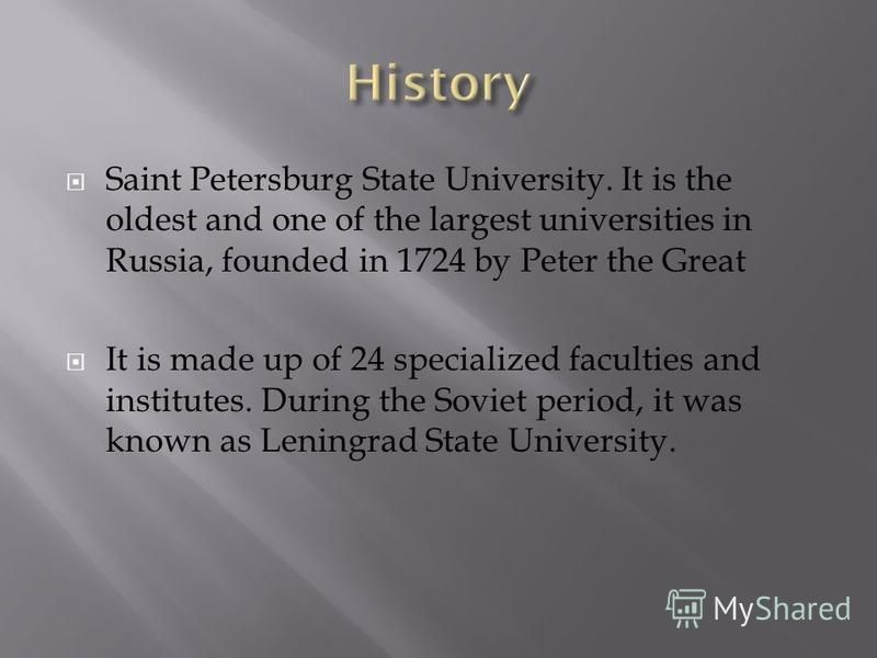 Saint Petersburg State University. It is the oldest and one of the largest universities in Russia, founded in 1724 by Peter the Great It is made up of 24 specialized faculties and institutes. During the Soviet period, it was known as Leningrad State