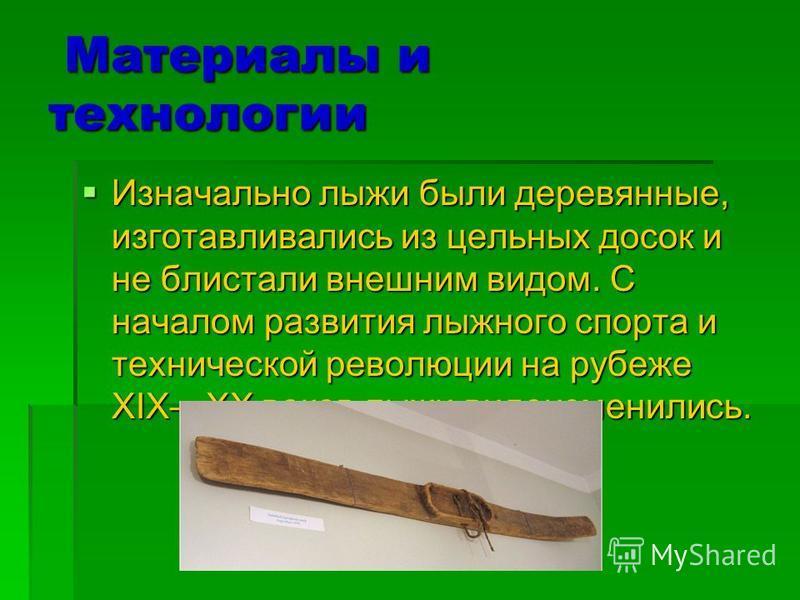 Материалы и технологии Материалы и технологии Изначально лыжи были деревянные, изготавливались из цельных досок и не блистали внешним видом. С началом развития лыжного спорта и технической революции на рубеже XIXXX веков лыжи видоизменились. Изначаль