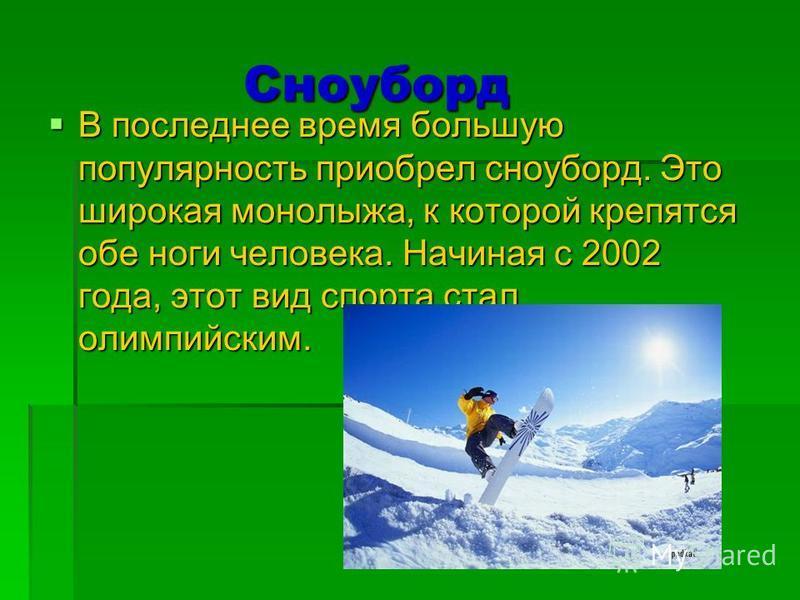 Сноуборд Сноуборд В последнее время большую популярность приобрел сноуборд. Это широкая монолыжа, к которой крепятся обе ноги человека. Начиная с 2002 года, этот вид спорта стал олимпийским. В последнее время большую популярность приобрел сноуборд. Э