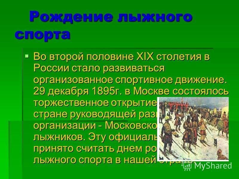 Рождение лыжного спорта Рождение лыжного спорта Во второй половине XIX столетия в России стало развиваться организованное спортивное движение. 29 декабря 1895 г. в Москве состоялось торжественное открытие первой в стране руководящей развитием лыж орг