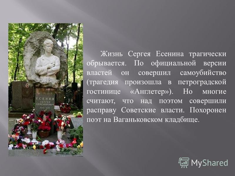 Жизнь Сергея Есенина трагически обрывается. По официальной версии властей он совершил самоубийство ( трагедия произошла в петроградской гостинице « Англетер »). Но многие считают, что над поэтом совершили расправу Советские власти. Похоронен поэт на