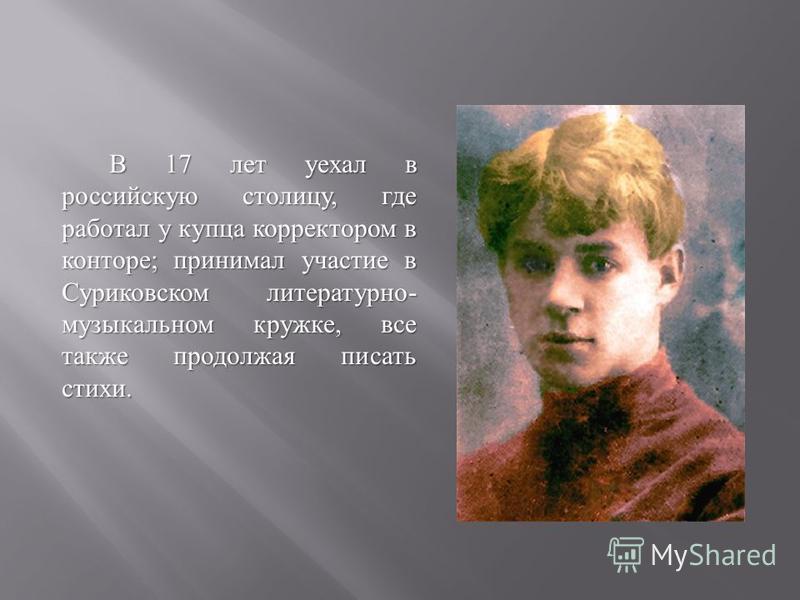 В 17 лет уехал в российскую столицу, где работал у купца корректором в конторе ; принимал участие в Суриковском литературно - музыкальном кружке, все также продолжая писать стихи.