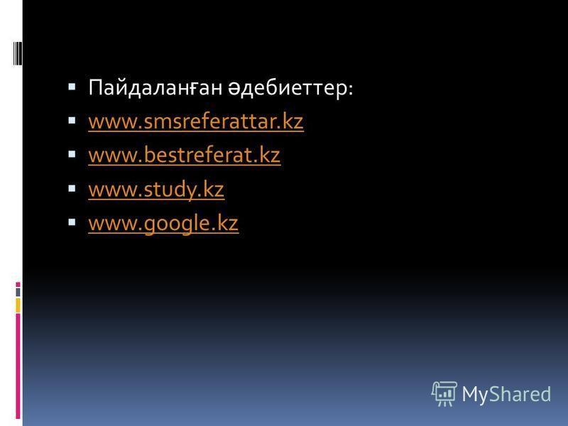 Пайдалан ғ ан ә дебиоттер: www.smsreferattar.kz www.bestreferat.kz www.study.kz www.google.kz