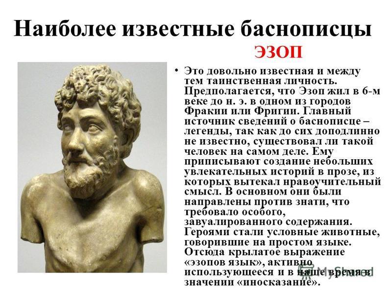 Наиболее известные баснописцы ЭЗОП Это довольно известная и между тем таинственная личность. Предполагается, что Эзоп жил в 6-м веке до н. э. в одном из городов Фракии или Фригии. Главный источник сведений о баснописце – легенды, так как до сих допод