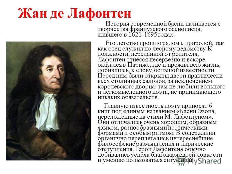 Жан де Лафонтен История современной басни начинается с творчества французского баснописца, жившего в 1621-1695 годах. Его детство прошло рядом с природой, так как отец служил по лесному ведомству. К должности, переданной от родителя, Лафонтен отнесся