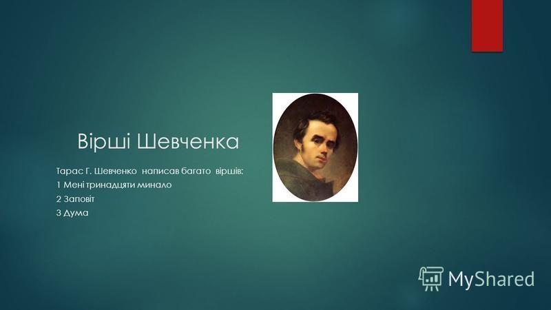 Вірші Шевченка Тарас Г. Шевченко написав багато віршів: 1 Мені тринадцяти минало 2 Заповіт 3 Дума