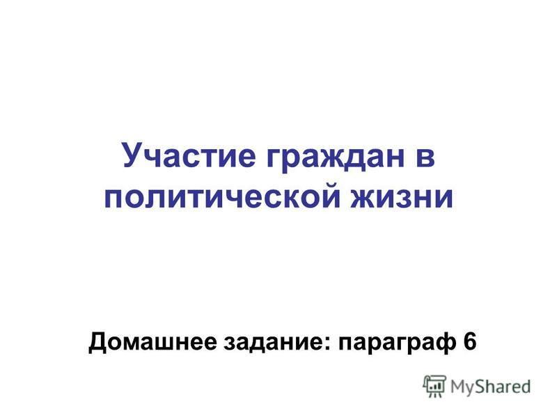 Участие граждан в политической жизни Домашнее задание: параграф 6