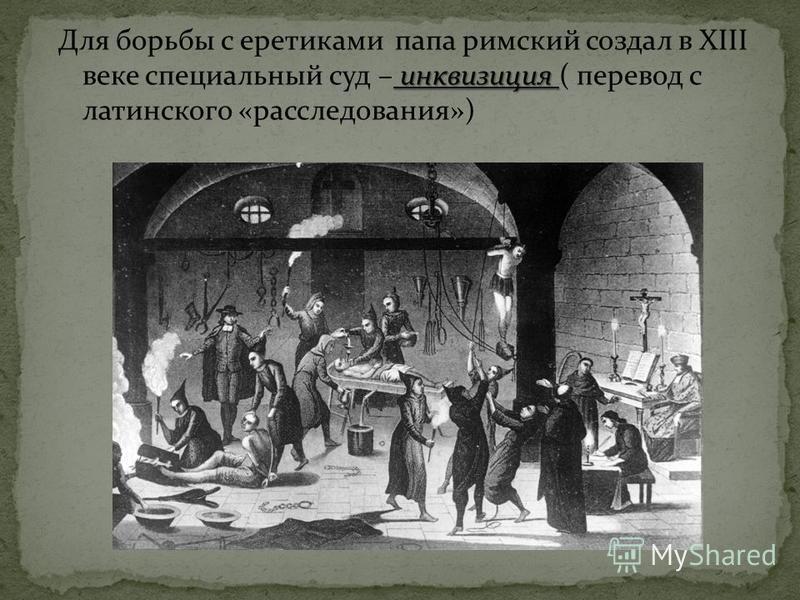 инквизиция Для борьбы с еретиками папа римский создал в XIII веке специальный суд – инквизиция ( перевод с латинского «расследования»)