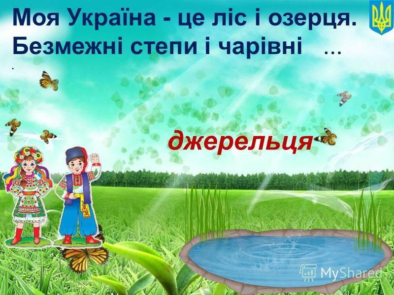 Моя Україна - це ліс і озерця. Безмежні степи i чарiвнi.... джерельця