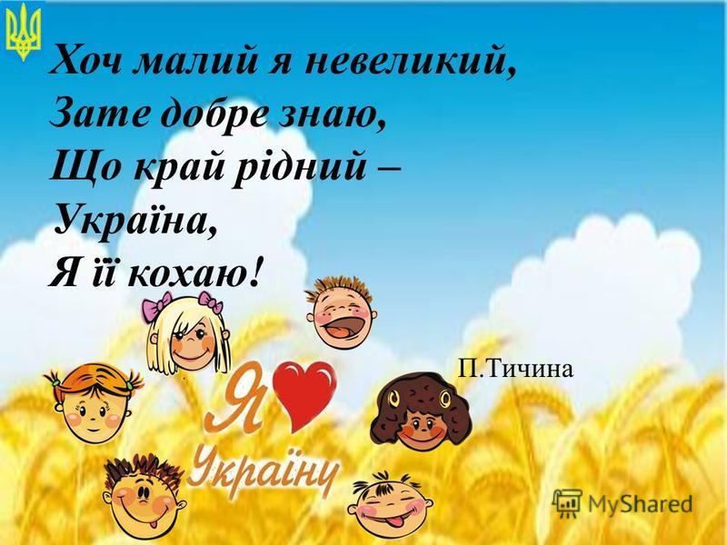 Хоч малий я невеликий, Зате добре знаю, Що край рідний – Україна, Я її кохаю! П.Тичина