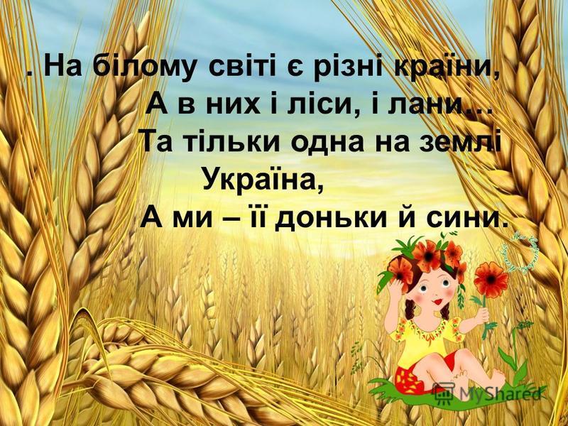 . На білому світі є різні країни, А в них і ліси, і лани… Та тільки одна на землі Україна, А ми – її доньки й сини.