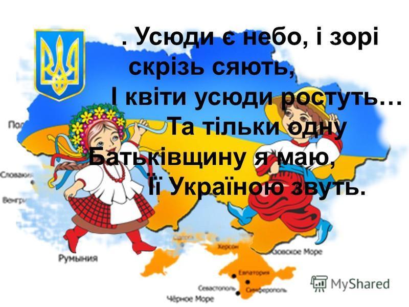. Усюди є небо, і зорі скрізь сяють, І квіти усюди ростуть… Та тільки одну Батьківщину я маю, Її Україною звуть.