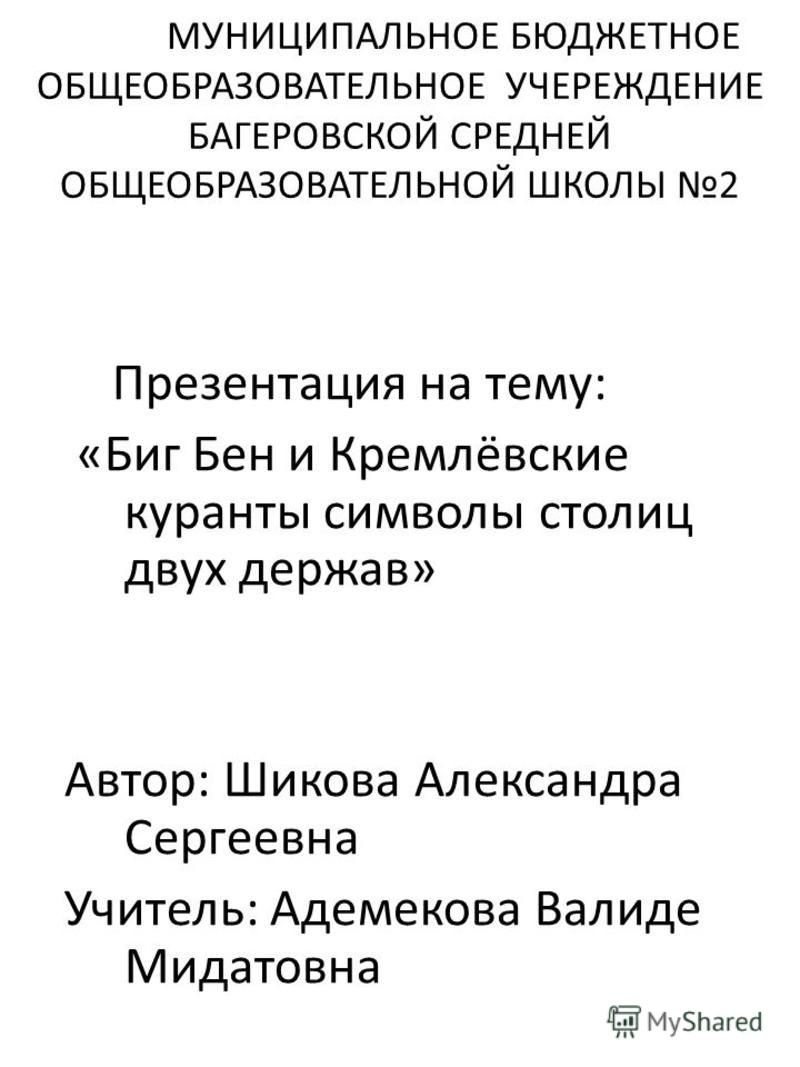 МУНИЦИПАЛЬНОЕ БЮДЖЕТНОЕ ОБЩЕОБРАЗОВАТЕЛЬНОЕ УЧЕРЕЖДЕНИЕ БАГЕРОВСКОЙ СРЕДНЕЙ ОБЩЕОБРАЗОВАТЕЛЬНОЙ ШКОЛЫ 2 Презентация на тему: «Биг Бен и Кремлёвские куранты символы столиц двух держав» Автор: Шикова Александра Сергеевна Учитель: Адемекова Валиде Мидат