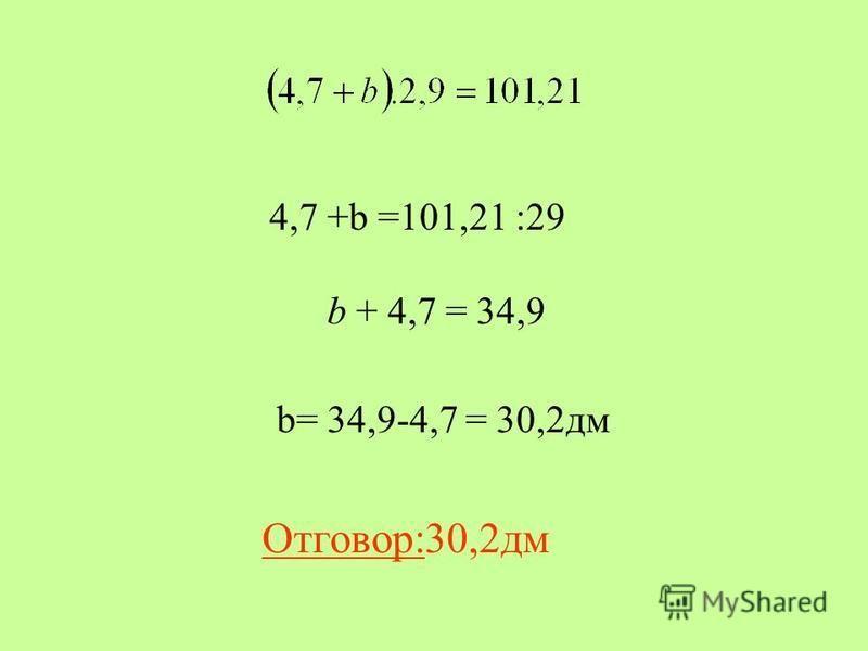 b= 34,9-4,7 = 30,2дм b + 4,7 = 34,9 4,7 +b =101,21 :29 Отговор:30,2дм