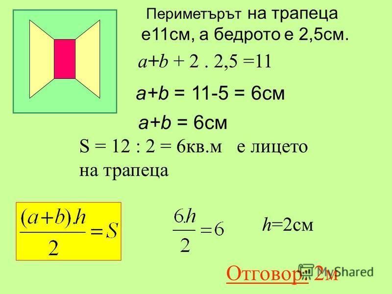 S = 12 : 2 = 6кв.м е лицето на трапеца Периметърът на трапеца е11см, а бедрото е 2,5см. а+b + 2. 2,5 =11 а+b = 11-5 = 6см a+b = 6см h=2см Отговор: 2м