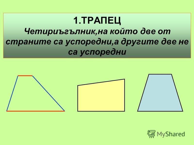 1.ТРАПЕЦ Четириъгълник,на който две от страните са успоредни,а другите две не са успоредни