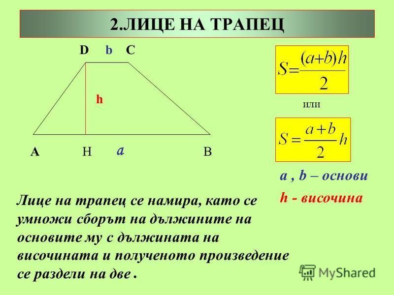 2.ЛИЦЕ НА ТРАПЕЦ А H B a D b C h a, b – основи h - височина Лице на трапец се намира, като се умножи сборът на дължините на основите му с дължината на височината и полученото произведение се раздели на две. или