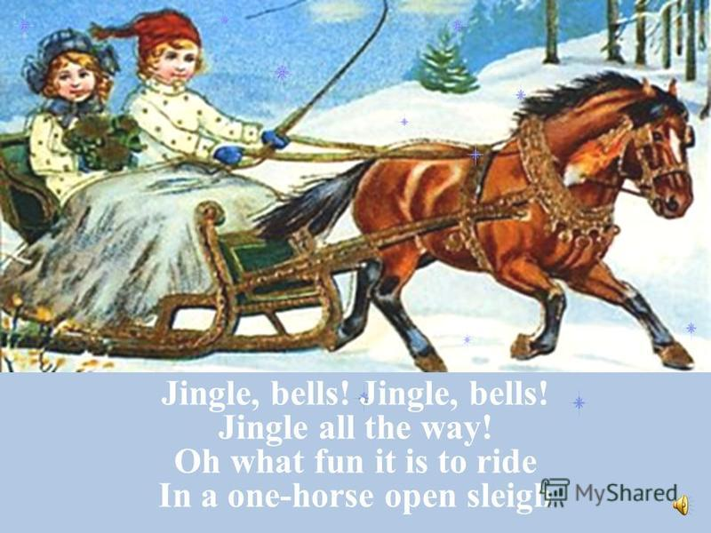Jingle, bells! Jingle all the way! Oh what fun it is to ride In a one-horse open sleigh