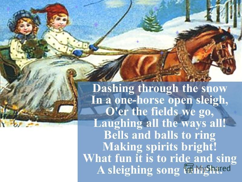 Dashing through the snow In a one-horse open sleigh, O'er the fields we go, Laughing all the ways all! Bells and balls to ring Making spirits bright! What fun it is to ride and sing A sleighing song tonight.