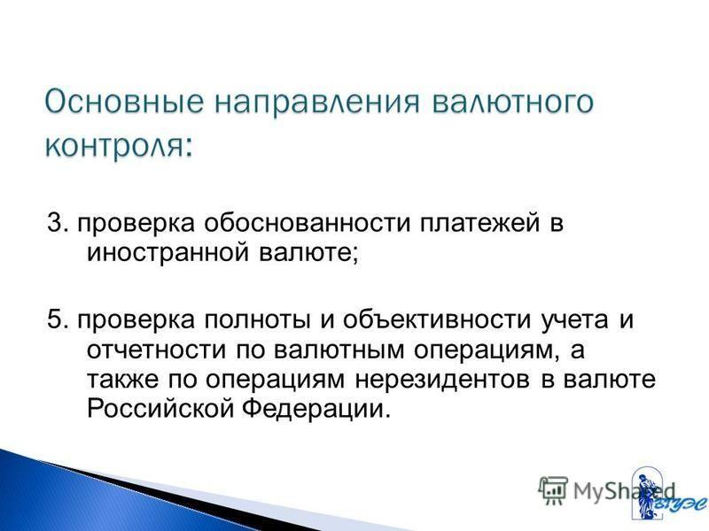 3. проверка обоснованности платежей в иностранной валюте; 5. проверка полноты и объективности учета и отчетности по валютным операциям, а также по операциям нерезидентов в валюте Российской Федерации.
