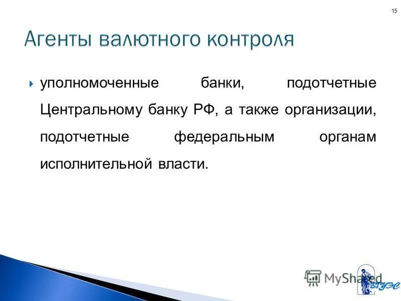 уполномоченные банки, подотчетные Центральному банку РФ, а также организации, подотчетные федеральным органам исполнительной власти. 15