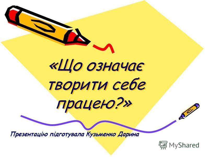«Що означає творити себе працею?» Презентацію підготувала Кузьменко Дарина