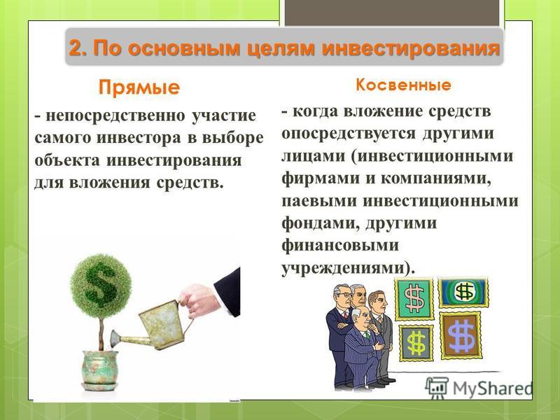 2. По основным целям инвестирования Прямые - непосредственно участие самого инвестора в выборе объекта инвестирования для вложения средств. Косвенные - когда вложение средств опосредствуется другими лицами (инвестиционными фирмами и компаниями, паевы