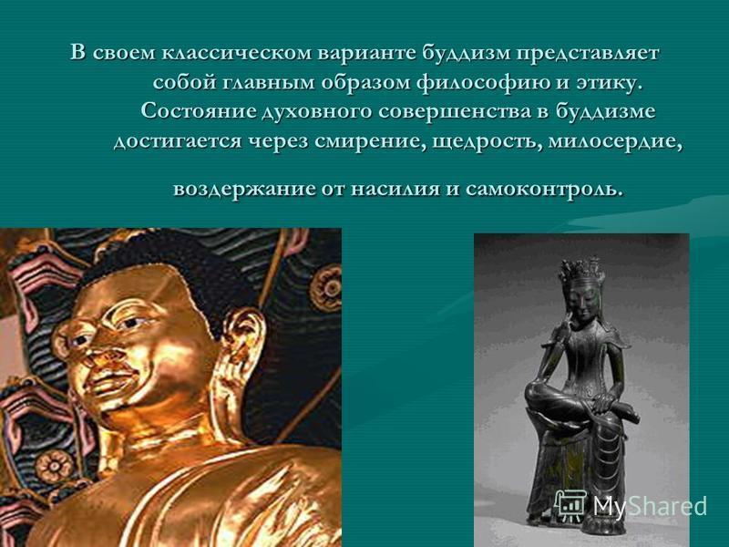 В своем классическом варианте буддизм представляет собой главным образом философию и этику. Состояние духовного совершенства в буддизме достигается через смирение, щедрость, милосердие, воздержание от насилия и самоконтроль.