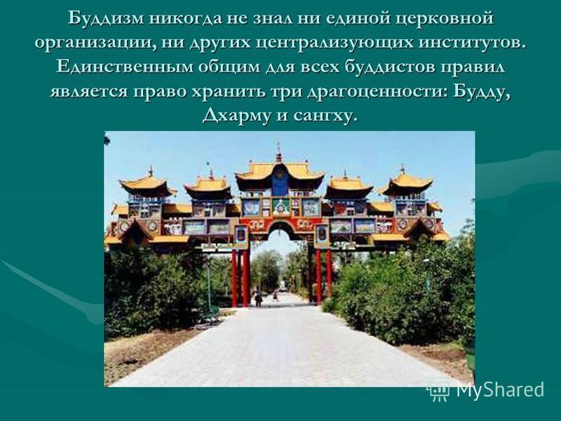 Буддизм никогда не знал ни единой церковной организации, ни других централизующих институтов. Единственным общим для всех буддистов правил является право хранить три драгоценности: Будду, Дхарму и сангху.