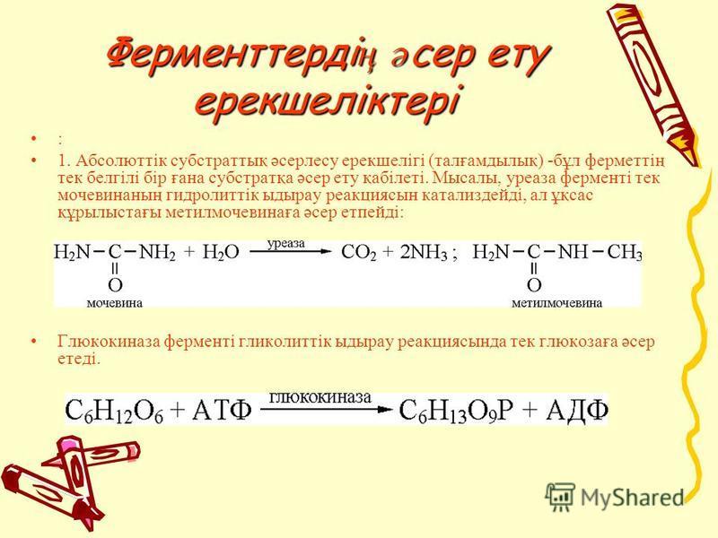 Ферменттерді ң ә сер эту ерекшеліктері : 1. Абсолюттік субстратық әсерлесу ерекшелігі (талғамдылық) -бұл ферметтің тек белгілі бір ғана субстратқа әсер эту қабілеті. Мысалы, уреаза ферменті тек мочевинаның гидролиттік ыдырау реакциясын катализдейді,