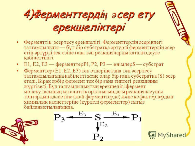 4)Ферменттерді ң ә сер эту ерекшеліктері Ферменттік әсерлесу ерекшелігі. Ферменттердің әсеріндегі талғамдылығы бұл бір субстратқа әртүрлі ферменттердің әсер етіп әртүрлі тек өзіне ғана тән реакцияларды катализдеуге қабілеттілігі. E1, E2, E3 фер
