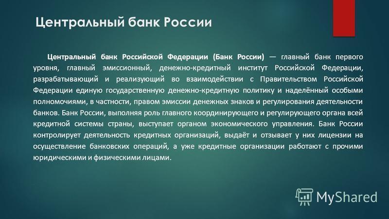 Центральный банк России Центральный банк Российской Федерации (Банк России) главный банк первого уровня, главный эмиссионный, денежно-кредитный институт Российской Федерации, разрабатывающий и реализующий во взаимодействии с Правительством Российской