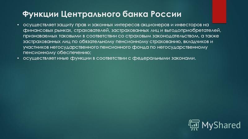 Функции Центрального банка России осуществляет защиту прав и законных интересов акционеров и инвесторов на финансовых рынках, страхователей, застрахованных лиц и выгодоприобретателей, признаваемых таковыми в соответствии со страховым законодательство
