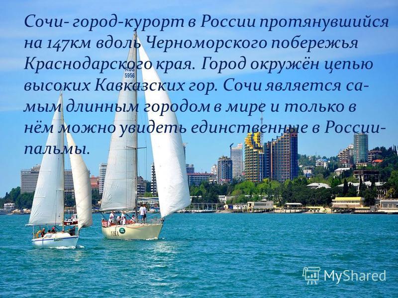 2 Сочи- город-курорт в России протянувшийся на 147 км вдоль Черноморского побережья Краснодарского края. Город окружён цепью высоких Кавказских гор. Сочи является самым длинным городом в мире и только в нём можно увидеть единственные в России- пальмы