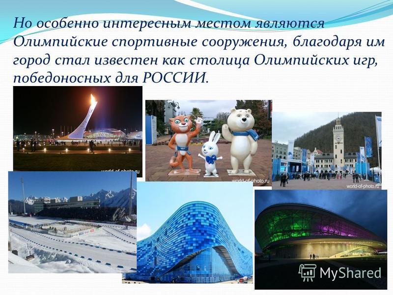 7 Но особенно интересным местом являются Олимпийские спортивные сооружения, благодаря им город стал известен как столица Олимпийских игр, победоносных для РОССИИ.