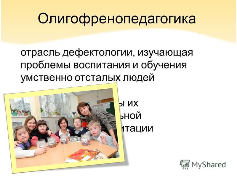 Олигофренопедагогика отрасль дефектологии, изучающая проблемы воспитания и обучения умственно отсталых людей и вопросы их социальной реабилитации