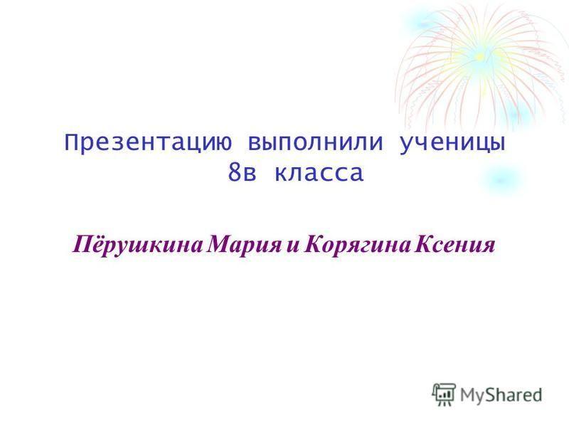 Презентацию выполнили ученицы 8 в класса Пёрушкина Мария и Корягина Ксения