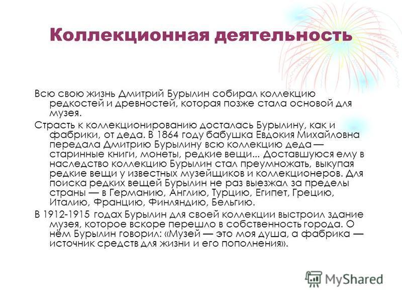 Коллекционная деятельность Всю свою жизнь Дмитрий Бурылин собирал коллекцию редкостей и древностей, которая позже стала основой для музея. Страсть к коллекционированию досталась Бурылину, как и фабрики, от деда. В 1864 году бабушка Евдокия Михайловна