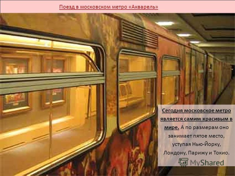 Поезд в московском метро «Акварель» Сегодня московское метро является самим красивым в мире. А по размерам оно занимает пятое место, уступая Нью-Йорку, Лондону, Парижу и Токио.