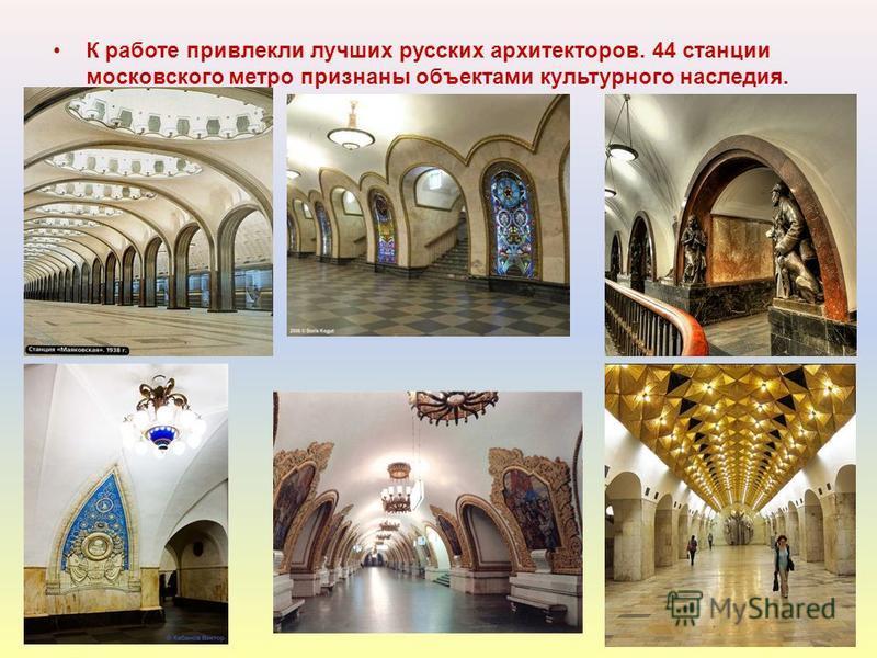 К работе привлекли лучших русских архитекторов. 44 станции московского метро признаны объектами культурного наследия.