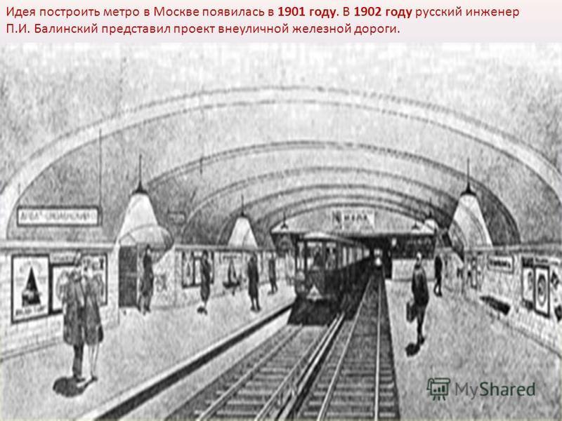 Идея построить метро в Москве появилась в 1901 году. В 1902 году русский инженер П.И. Балинский представил проект внеуличной железной дороги.