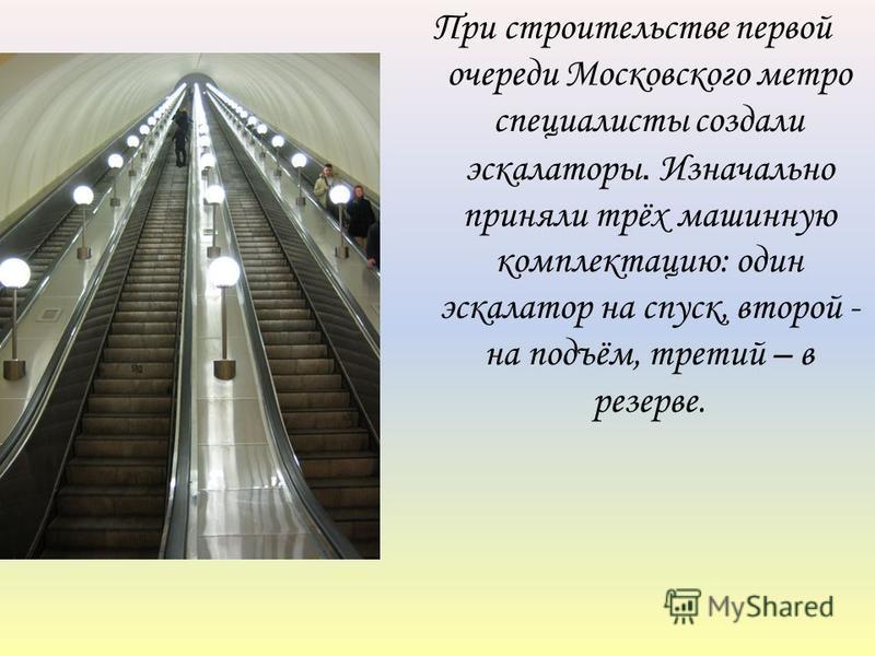 При строительстве первой очереди Московского метро специалисты создали эскалаторы. Изначально приняли трёх машинную комплектацию: один эскалатор на спуск, второй - на подъём, третий – в резерве.