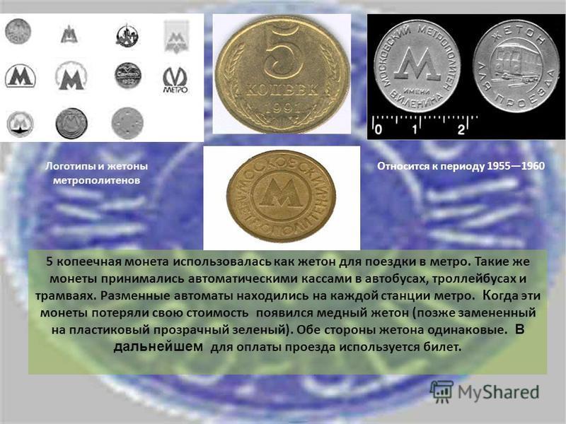 Логотипы и жетоны метрополитенов Относится к периоду 19551960 5 копеечная монета использовалась как жетон для поездки в метро. Такие же монеты принимались автоматическими кассами в автобусах, троллейбусах и трамваях. Разменные автоматы находились на