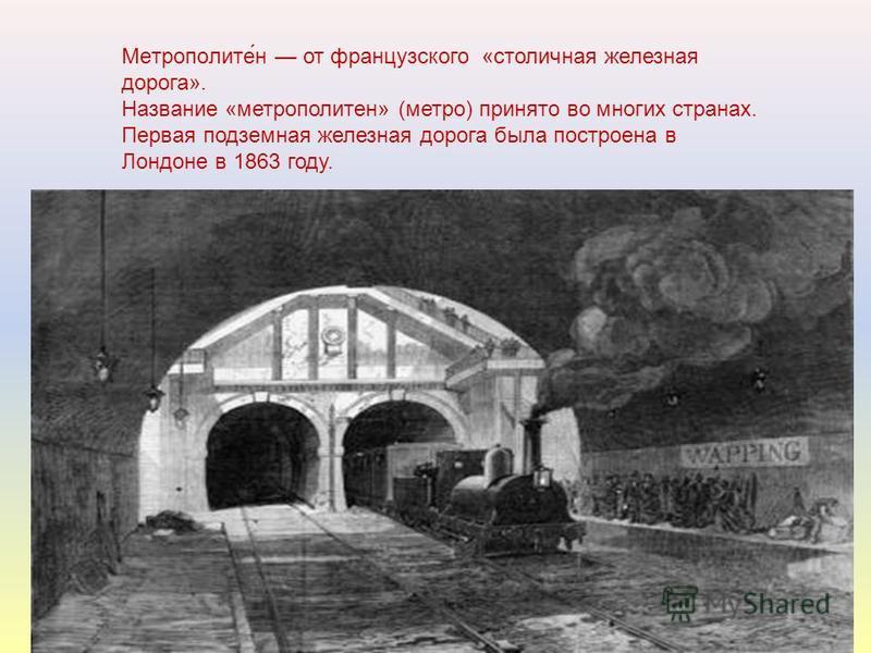 Метрополите́н от французского «столичная железная дорога». Название «метрополитен» (метро) принято во многих странах. Первая подземная железная дорога была построена в Лондоне в 1863 году.