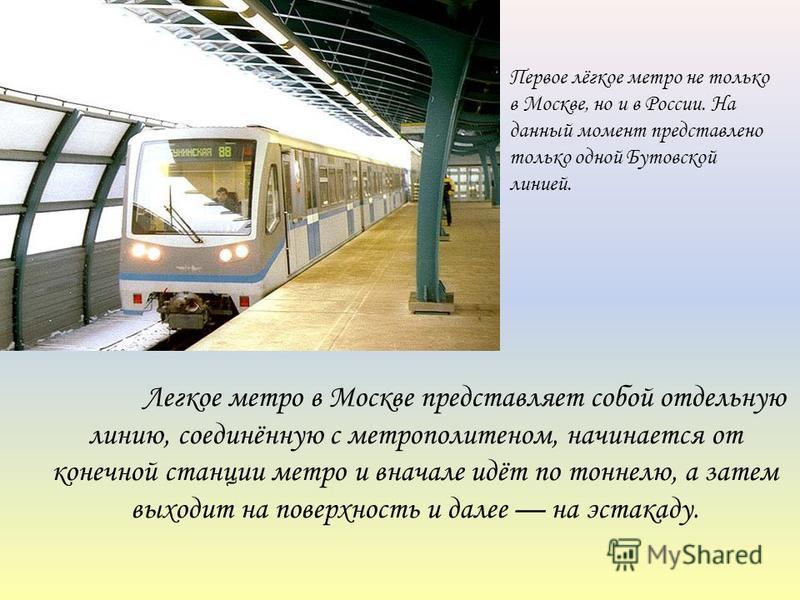 Легкое метро в Москве представляет собой отдельную линию, соединённую с метрополитеном, начинается от конечной станции метро и вначале идёт по тоннелю, а затем выходит на поверхность и далее на эстакаду. Первое лёгкое метро не только в Москве, но и в