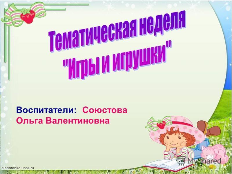 Воспитатели: Союстова Ольга Валентиновна