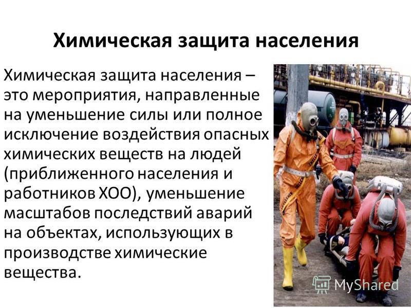 Химическая защита населения Химическая защита населения – это мероприятия, направленные на уменьшение силы или полное исключение воздействия опасных химических веществ на людей (приближенного населения и работников ХОО), уменьшение масштабов последст