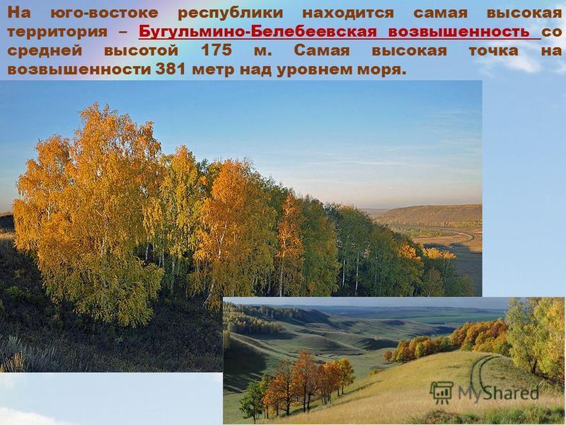 На юго-востоке республики находится самая высокая территория – Бугульмино-Белебеевская возвышенность со средней высотой 175 м. Самая высокая точка на возвышенности 381 метр над уровнем моря.