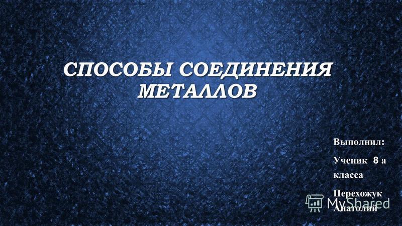 СПОСОБЫ СОЕДИНЕНИЯ МЕТАЛЛОВ Выполнил : Ученик 8 а класса Перехожук Анатолий