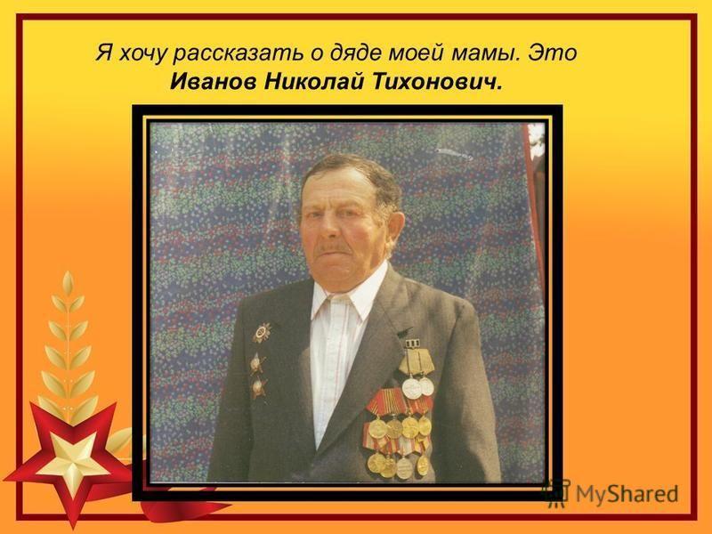 Я хочу рассказать о дяде моей мамы. Это Иванов Николай Тихонович.